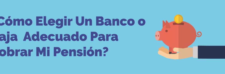 ¿Cómo elegir un banco o caja adecuado para cobrar mi pensión?